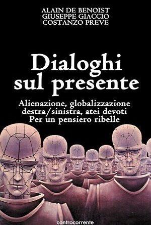 'Dialoghi sul Presente.  Alienazione, globalizzazione, destra/sinistra, atei devoti. Per un pensiero ribelle',   di Alain De Benoist, Giuseppe Giaccio, Costanzo Preve